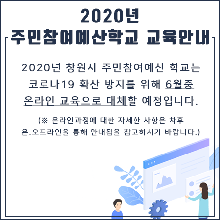 2020년 주민참여예산학교 교육안내 2020년 창원시 주민참여예산 학교는 코로나19 확산 방지를 위해 6월중 온라인 교육으로 대체할 예정입니다.   온라인과정에 대한 자세한사항은 차후 오.오프라인을 통해 안내 예정